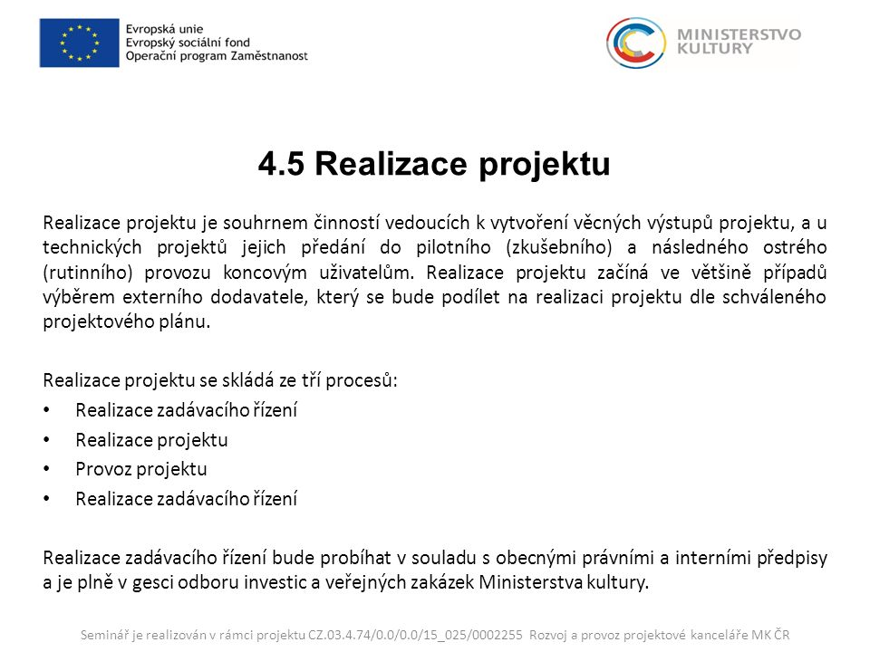 4.5 Realizace projektu Realizace projektu je souhrnem činností vedoucích k vytvoření věcných výstupů projektu, a u technických projektů jejich předání do pilotního (zkušebního) a následného ostrého (rutinního) provozu koncovým uživatelům.