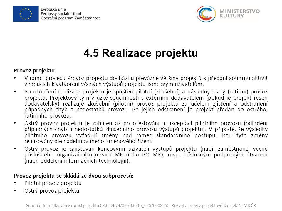 4.5 Realizace projektu Provoz projektu V rámci procesu Provoz projektu dochází u převážné většiny projektů k předání souhrnu aktivit vedoucích k vytvoření věcných výstupů projektu koncovým uživatelům.