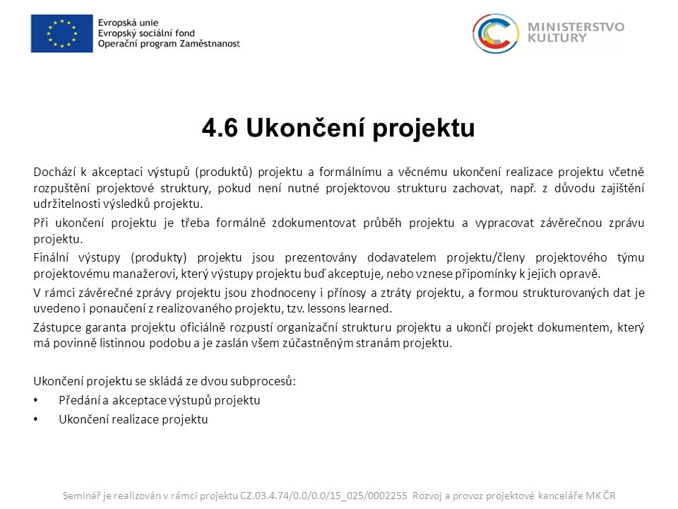 4.6 Ukončení projektu Dochází k akceptaci výstupů (produktů) projektu a formálnímu a věcnému ukončení realizace projektu včetně rozpuštění projektové struktury, pokud není nutné projektovou strukturu zachovat, např.
