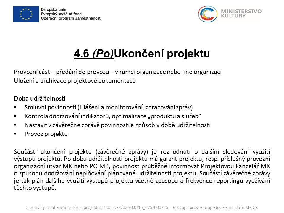 """4.6 (Po)Ukončení projektu Provozní část – předání do provozu – v rámci organizace nebo jiné organizaci Uložení a archivace projektové dokumentace Doba udržitelnosti Smluvní povinnosti (Hlášení a monitorování, zpracování zpráv) Kontrola dodržování indikátorů, optimalizace """"produktu a služeb Nastavit v závěrečné zprávě povinnosti a způsob v době udržitelnosti Provoz projektu Součástí ukončení projektu (závěrečné zprávy) je rozhodnutí o dalším sledování využití výstupů projektu."""