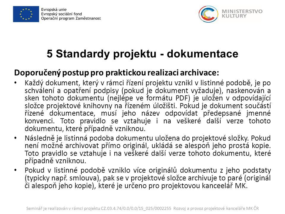 5 Standardy projektu - dokumentace Doporučený postup pro praktickou realizaci archivace: Každý dokument, který v rámci řízení projektu vznikl v listinné podobě, je po schválení a opatření podpisy (pokud je dokument vyžaduje), naskenován a sken tohoto dokumentu (nejlépe ve formátu PDF) je uložen v odpovídající složce projektové knihovny na řízeném úložišti.