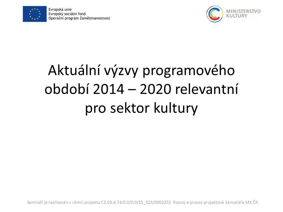 Aktuální výzvy programového období 2014 – 2020 relevantní pro sektor kultury Seminář je realizován v rámci projektu CZ.03.4.74/0.0/0.0/15_025/0002255 Rozvoj a provoz projektové kanceláře MK ČR