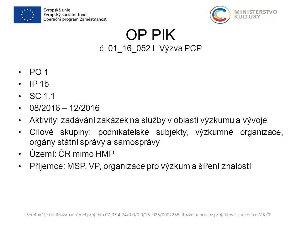 OP PIK č. 01_16_052 I. Výzva PCP PO 1 IP 1b SC 1.1 08/2016 – 12/2016 Aktivity: zadávání zakázek na služby v oblasti výzkumu a vývoje Cílové skupiny: p