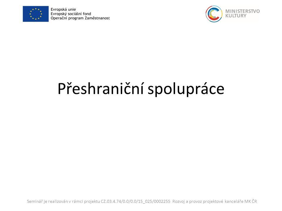 Přeshraniční spolupráce Seminář je realizován v rámci projektu CZ.03.4.74/0.0/0.0/15_025/0002255 Rozvoj a provoz projektové kanceláře MK ČR