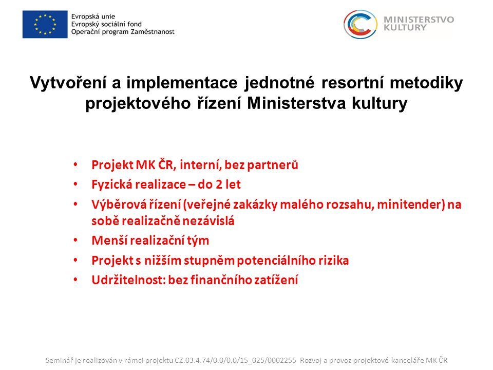 Vytvoření a implementace jednotné resortní metodiky projektového řízení Ministerstva kultury Projekt MK ČR, interní, bez partnerů Fyzická realizace – do 2 let Výběrová řízení (veřejné zakázky malého rozsahu, minitender) na sobě realizačně nezávislá Menší realizační tým Projekt s nižším stupněm potenciálního rizika Udržitelnost: bez finančního zatížení Seminář je realizován v rámci projektu CZ.03.4.74/0.0/0.0/15_025/0002255 Rozvoj a provoz projektové kanceláře MK ČR