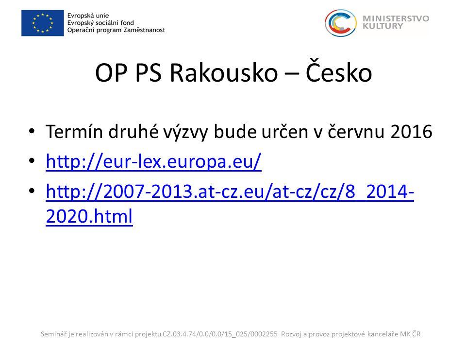 OP PS Rakousko – Česko Termín druhé výzvy bude určen v červnu 2016 http://eur-lex.europa.eu/ http://2007-2013.at-cz.eu/at-cz/cz/8_2014- 2020.html http://2007-2013.at-cz.eu/at-cz/cz/8_2014- 2020.html Seminář je realizován v rámci projektu CZ.03.4.74/0.0/0.0/15_025/0002255 Rozvoj a provoz projektové kanceláře MK ČR