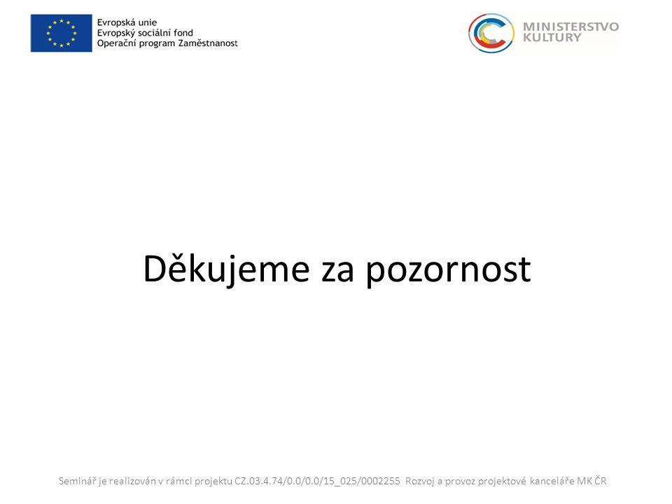 Děkujeme za pozornost Seminář je realizován v rámci projektu CZ.03.4.74/0.0/0.0/15_025/0002255 Rozvoj a provoz projektové kanceláře MK ČR
