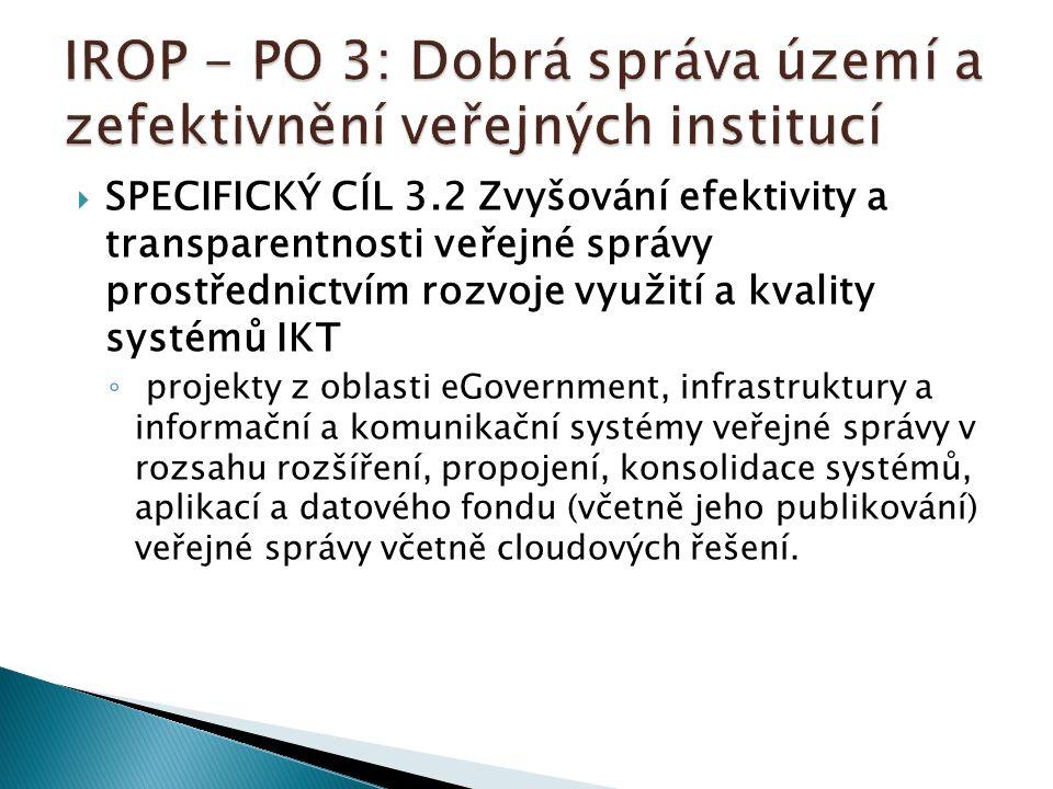  SPECIFICKÝ CÍL 3.2 Zvyšování efektivity a transparentnosti veřejné správy prostřednictvím rozvoje využití a kvality systémů IKT ◦ projekty z oblasti eGovernment, infrastruktury a informační a komunikační systémy veřejné správy v rozsahu rozšíření, propojení, konsolidace systémů, aplikací a datového fondu (včetně jeho publikování) veřejné správy včetně cloudových řešení.