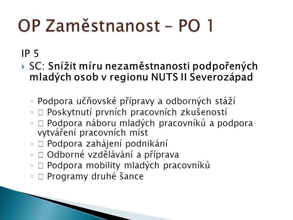 IP 5  SC: Snížit míru nezaměstnanosti podpořených mladých osob v regionu NUTS II Severozápad ◦ Podpora učňovské přípravy a odborných stáží ◦  Poskytnutí prvních pracovních zkušeností ◦  Podpora náboru mladých pracovníků a podpora vytváření pracovních míst ◦  Podpora zahájení podnikání ◦  Odborné vzdělávání a příprava ◦  Podpora mobility mladých pracovníků ◦  Programy druhé šance