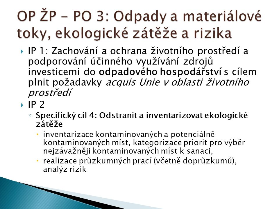  IP 1: Zachování a ochrana životního prostředí a podporování účinného využívání zdrojů investicemi do odpadového hospodářství s cílem plnit požadavky acquis Unie v oblasti životního prostředí  IP 2 ◦ Specifický cíl 4: Odstranit a inventarizovat ekologické zátěže  inventarizace kontaminovaných a potenciálně kontaminovaných míst, kategorizace priorit pro výběr nejzávažněji kontaminovaných míst k sanaci,  realizace průzkumných prací (včetně doprůzkumů), analýz rizik