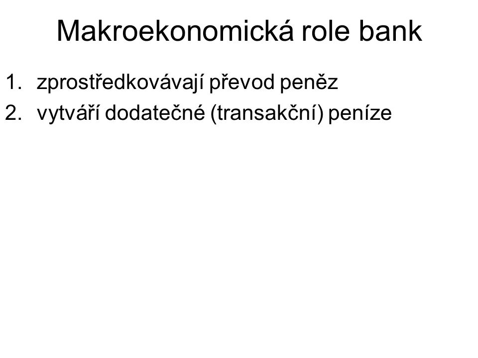 Makroekonomická role bank 1.zprostředkovávají převod peněz 2.vytváří dodatečné (transakční) peníze
