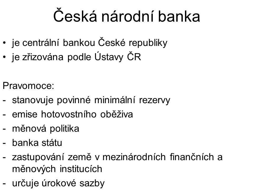 Česká národní banka je centrální bankou České republiky je zřizována podle Ústavy ČR Pravomoce: -stanovuje povinné minimální rezervy -emise hotovostního oběživa -měnová politika -banka státu -zastupování země v mezinárodních finančních a měnových institucích -určuje úrokové sazby