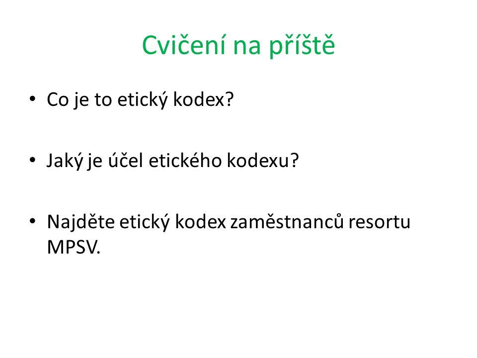 Cvičení na příště Co je to etický kodex? Jaký je účel etického kodexu? Najděte etický kodex zaměstnanců resortu MPSV.