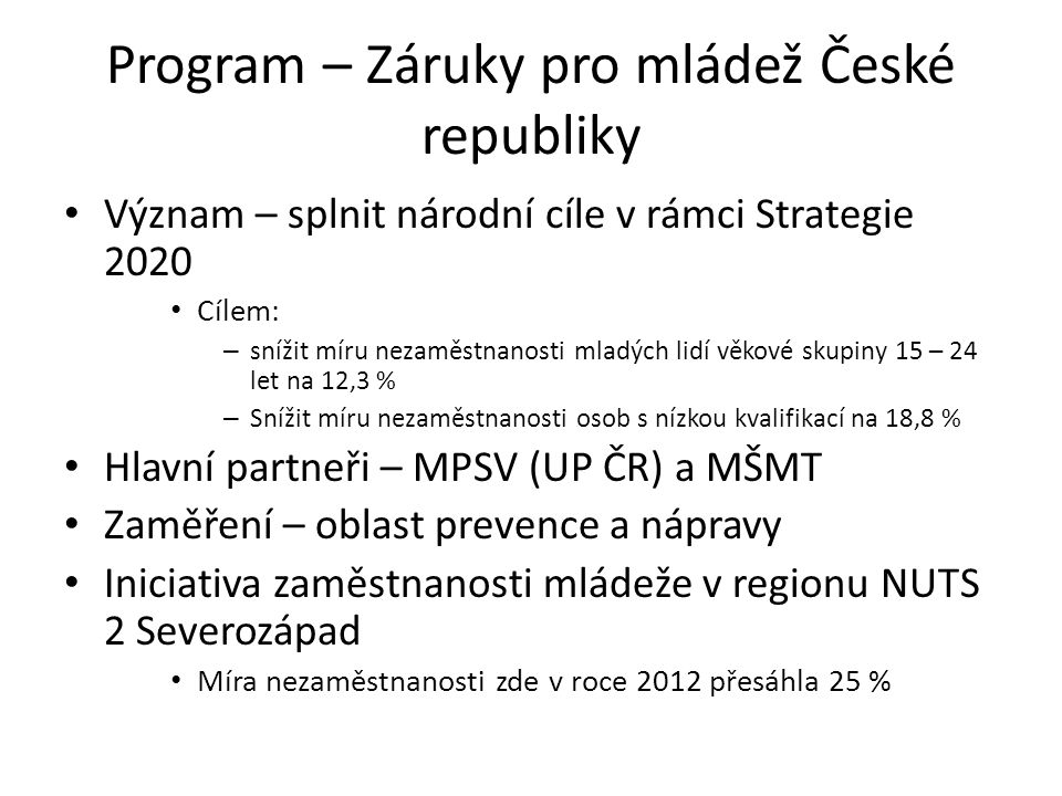 Program – Záruky pro mládež České republiky Význam – splnit národní cíle v rámci Strategie 2020 Cílem: – snížit míru nezaměstnanosti mladých lidí věko