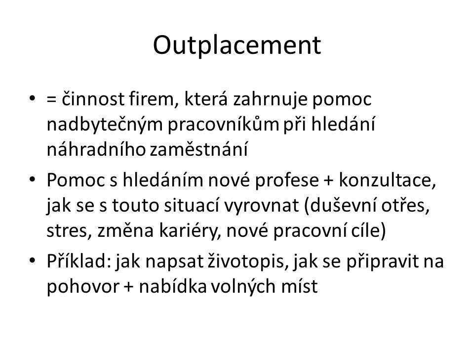 Outplacement = činnost firem, která zahrnuje pomoc nadbytečným pracovníkům při hledání náhradního zaměstnání Pomoc s hledáním nové profese + konzultac