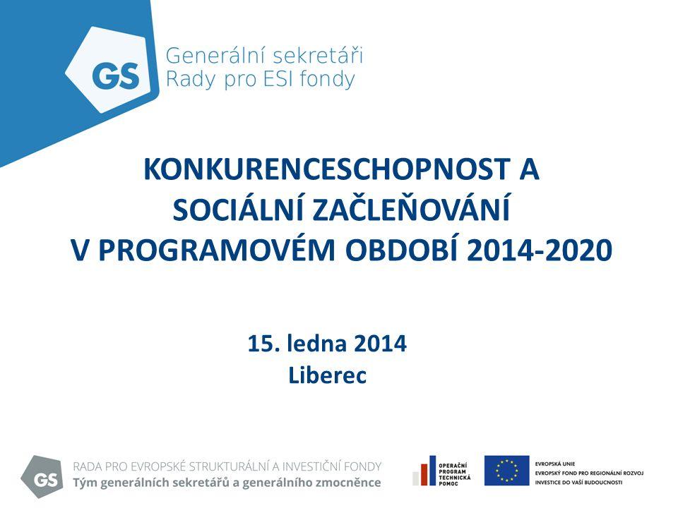 KONKURENCESCHOPNOST A SOCIÁLNÍ ZAČLEŇOVÁNÍ V PROGRAMOVÉM OBDOBÍ 2014-2020 15. ledna 2014 Liberec