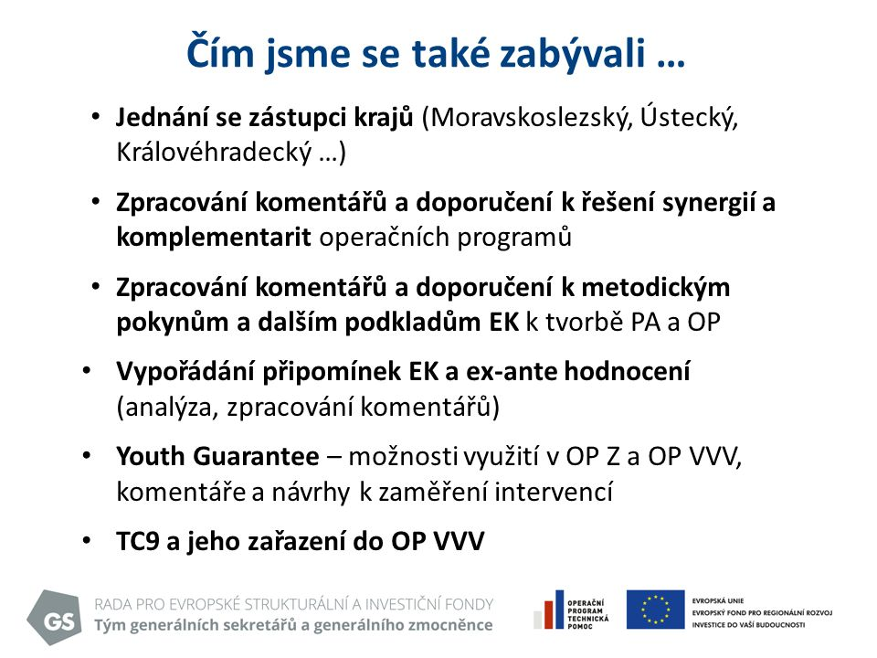 Čím jsme se také zabývali … Jednání se zástupci krajů (Moravskoslezský, Ústecký, Královéhradecký …) Zpracování komentářů a doporučení k řešení synergií a komplementarit operačních programů Zpracování komentářů a doporučení k metodickým pokynům a dalším podkladům EK k tvorbě PA a OP Vypořádání připomínek EK a ex-ante hodnocení (analýza, zpracování komentářů) Youth Guarantee – možnosti využití v OP Z a OP VVV, komentáře a návrhy k zaměření intervencí TC9 a jeho zařazení do OP VVV