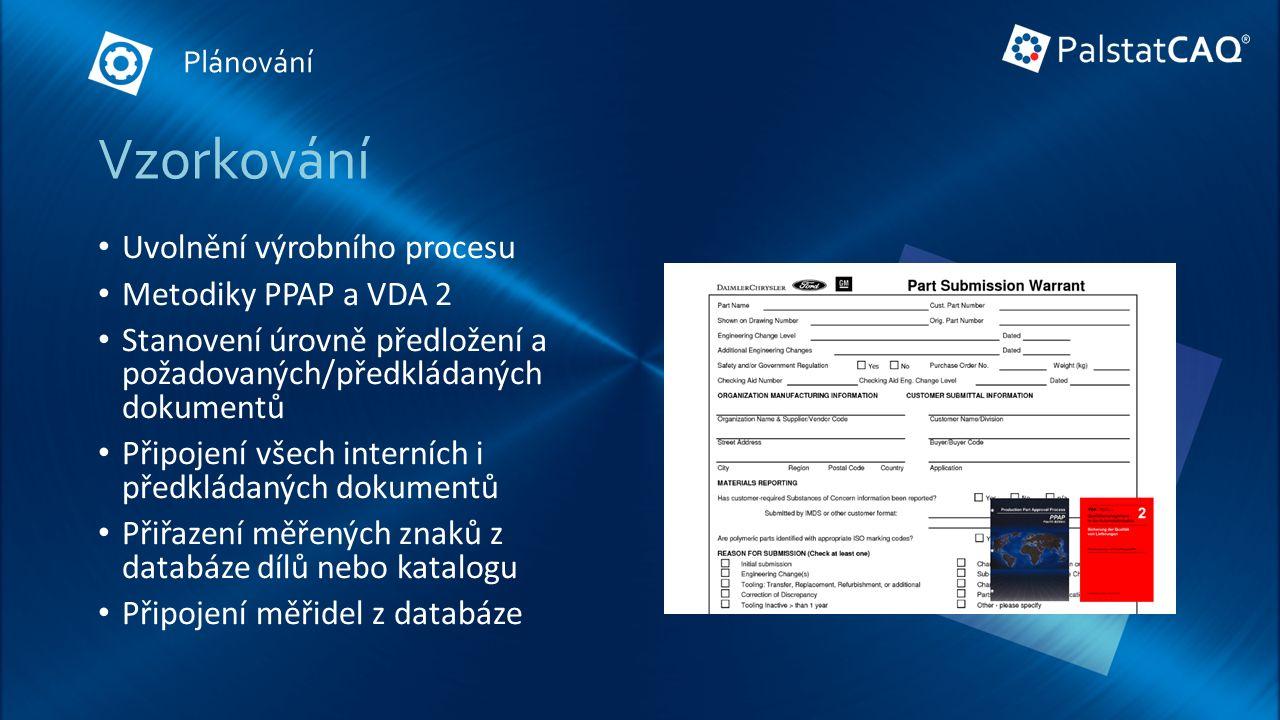 Vzorkování Uvolnění výrobního procesu Metodiky PPAP a VDA 2 Stanovení úrovně předložení a požadovaných/předkládaných dokumentů Připojení všech interních i předkládaných dokumentů Přiřazení měřených znaků z databáze dílů nebo katalogu Připojení měřidel z databáze Plánování