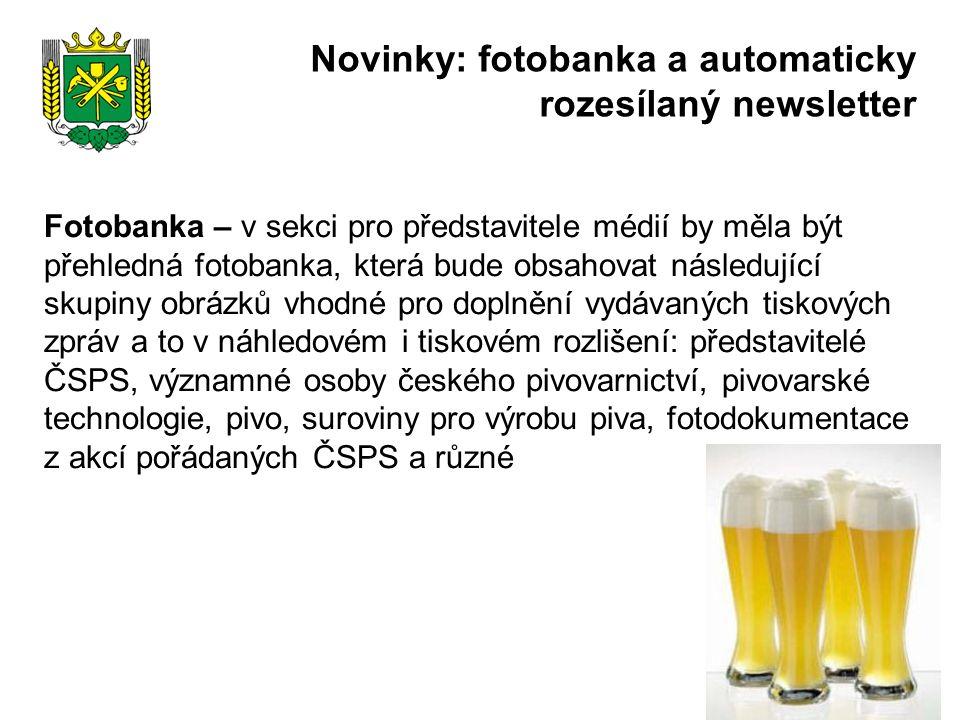 Fotobanka – v sekci pro představitele médií by měla být přehledná fotobanka, která bude obsahovat následující skupiny obrázků vhodné pro doplnění vydávaných tiskových zpráv a to v náhledovém i tiskovém rozlišení: představitelé ČSPS, významné osoby českého pivovarnictví, pivovarské technologie, pivo, suroviny pro výrobu piva, fotodokumentace z akcí pořádaných ČSPS a různé Novinky: fotobanka a automaticky rozesílaný newsletter