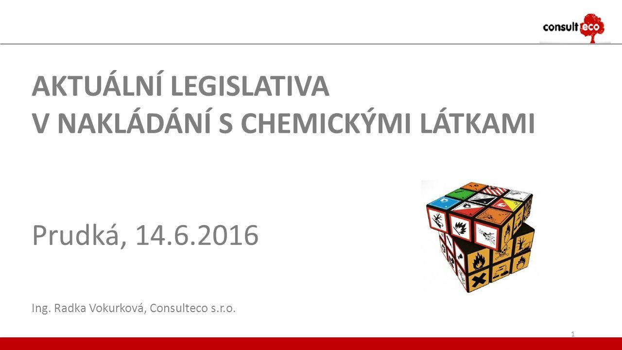 AKTUÁLNÍ LEGISLATIVA V NAKLÁDÁNÍ S CHEMICKÝMI LÁTKAMI Prudká, 14.6.2016 Ing. Radka Vokurková, Consulteco s.r.o. 1