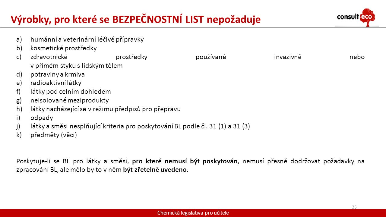 Výrobky, pro které se BEZPEČNOSTNÍ LIST nepožaduje Chemická legislativa pro učitele a)humánní a veterinární léčivé přípravky b)kosmetické prostředky c