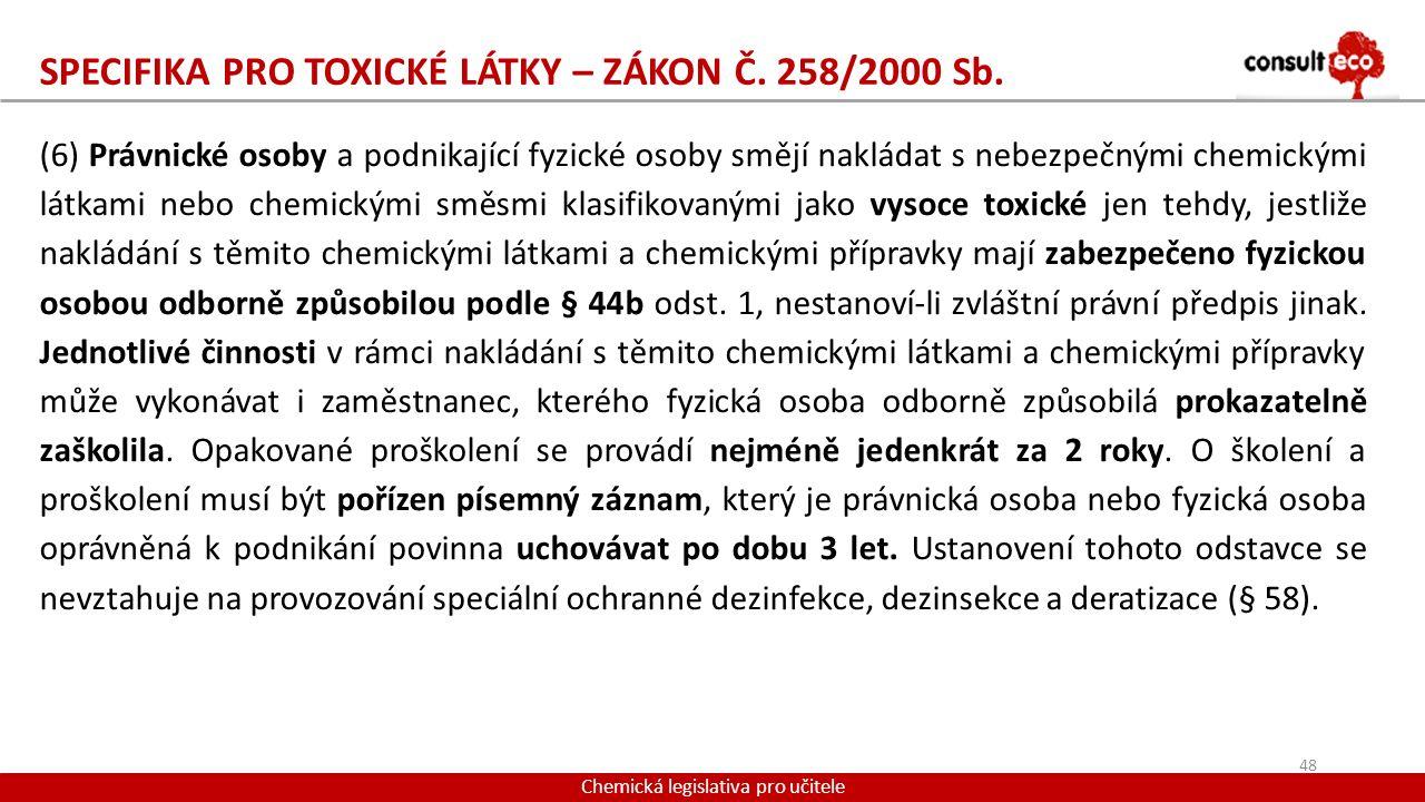SPECIFIKA PRO TOXICKÉ LÁTKY – ZÁKON Č. 258/2000 Sb. Chemická legislativa pro učitele (6) Právnické osoby a podnikající fyzické osoby smějí nakládat s