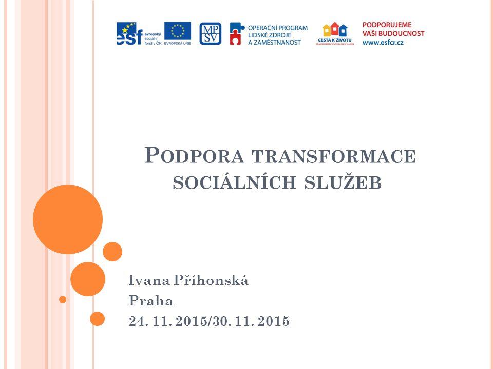 P ODPORA TRANSFORMACE SOCIÁLNÍCH SLUŽEB Ivana Příhonská Praha 24. 11. 2015/30. 11. 2015