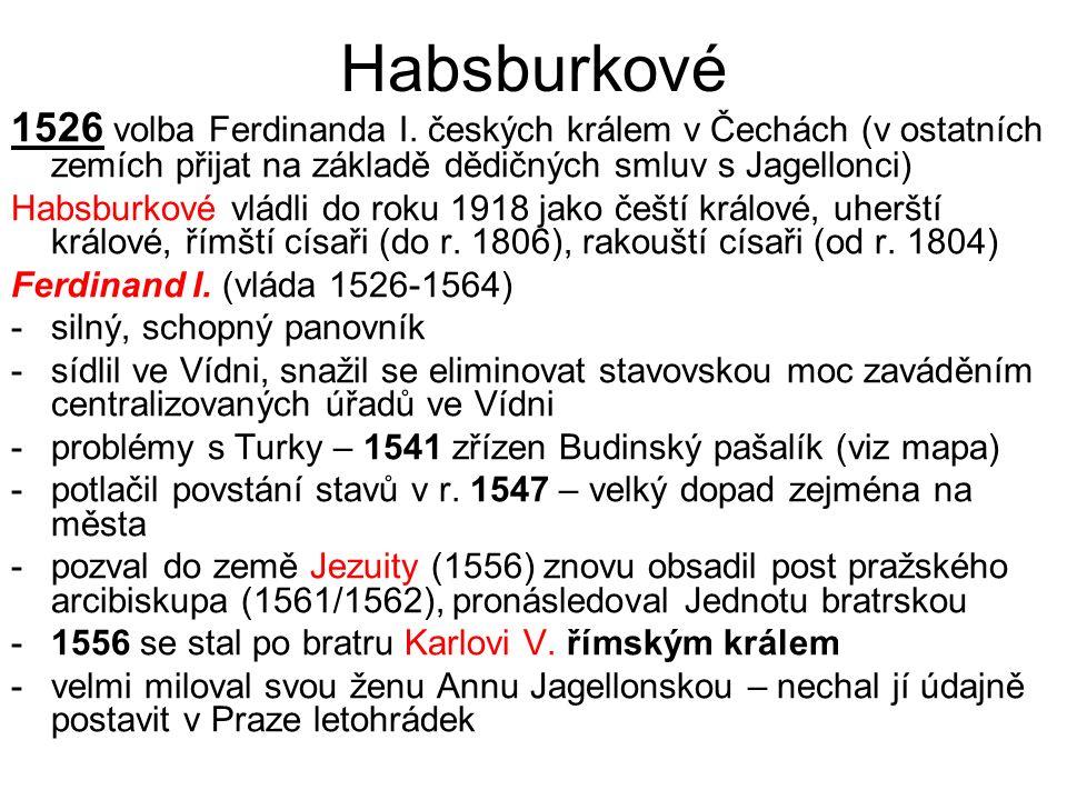 Habsburkové 1526 volba Ferdinanda I. českých králem v Čechách (v ostatních zemích přijat na základě dědičných smluv s Jagellonci) Habsburkové vládli d