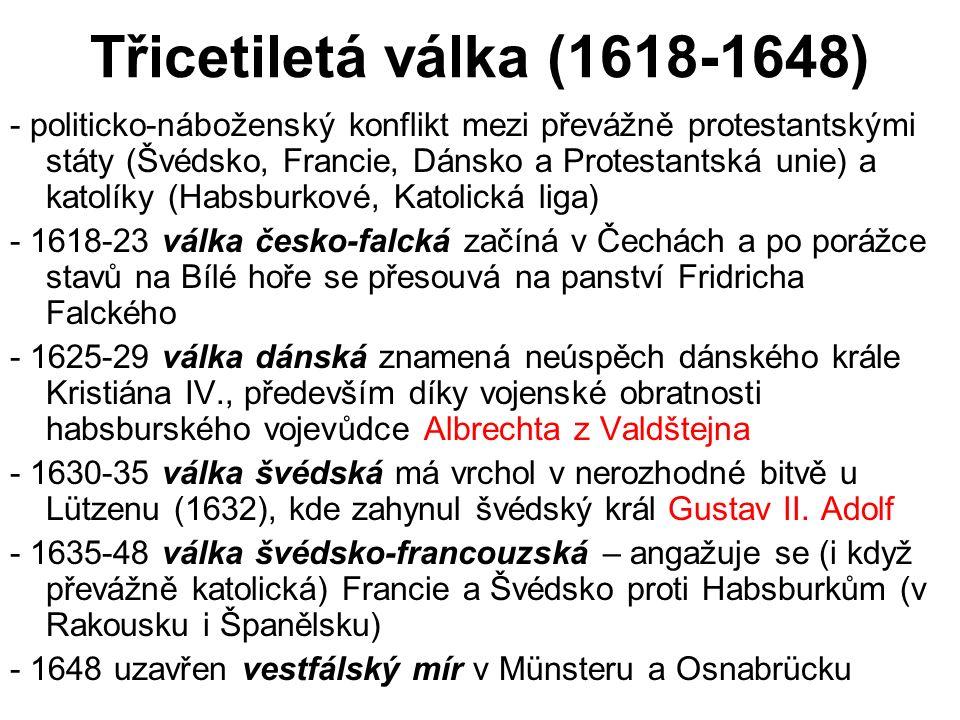Třicetiletá válka (1618-1648) - politicko-náboženský konflikt mezi převážně protestantskými státy (Švédsko, Francie, Dánsko a Protestantská unie) a ka