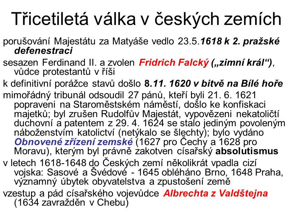 Třicetiletá válka v českých zemích porušování Majestátu za Matyáše vedlo 23.5.1618 k 2. pražské defenestraci sesazen Ferdinand II. a zvolen Fridrich F