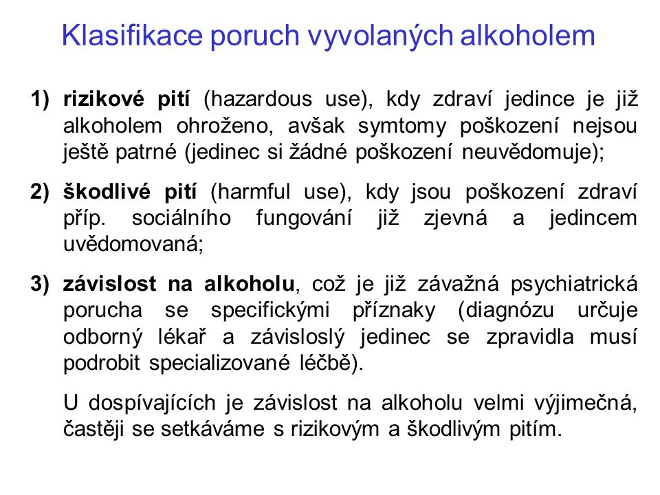 Klasifikace poruch vyvolaných alkoholem 1)rizikové pití (hazardous use), kdy zdraví jedince je již alkoholem ohroženo, avšak symtomy poškození nejsou ještě patrné (jedinec si žádné poškození neuvědomuje); 2)škodlivé pití (harmful use), kdy jsou poškození zdraví příp.