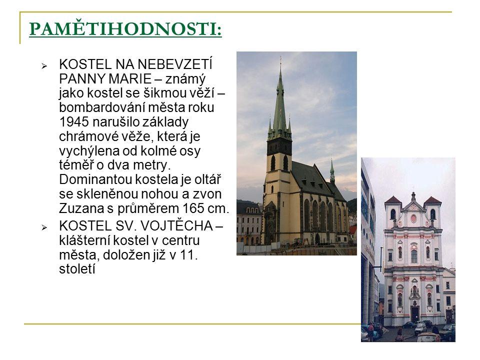 PAMĚTIHODNOSTI:  KOSTEL NA NEBEVZETÍ PANNY MARIE – známý jako kostel se šikmou věží – bombardování města roku 1945 narušilo základy chrámové věže, která je vychýlena od kolmé osy téměř o dva metry.