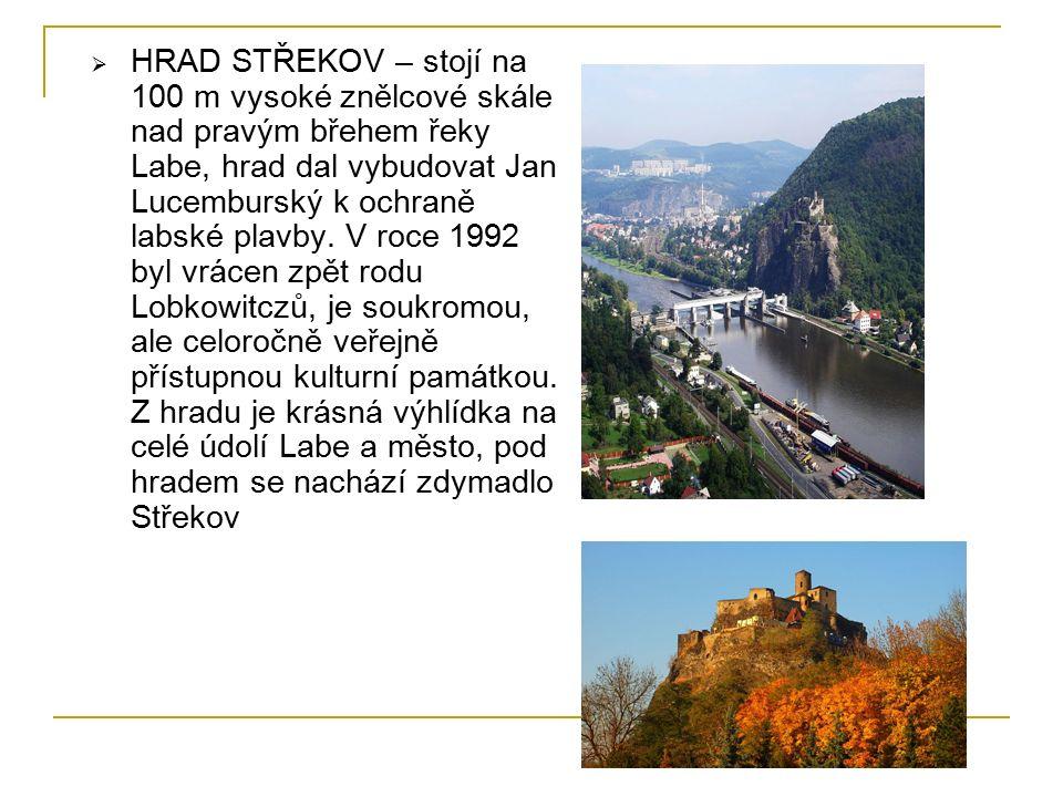  HRAD STŘEKOV – stojí na 100 m vysoké znělcové skále nad pravým břehem řeky Labe, hrad dal vybudovat Jan Lucemburský k ochraně labské plavby.
