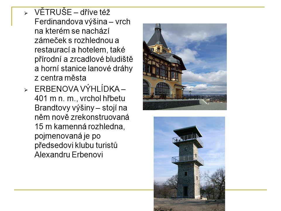  VĚTRUŠE – dříve též Ferdinandova výšina – vrch na kterém se nachází zámeček s rozhlednou a restaurací a hotelem, také přírodní a zrcadlové bludiště a horní stanice lanové dráhy z centra města  ERBENOVA VÝHLÍDKA – 401 m n.