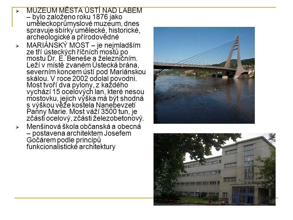  MUZEUM MĚSTA ÚSTÍ NAD LABEM – bylo založeno roku 1876 jako uměleckoprůmyslové muzeum, dnes spravuje sbírky umělecké, historické, archeologické a přírodovědné  MARIÁNSKÝ MOST – je nejmladším ze tří ústeckých říčních mostů po mostu Dr.