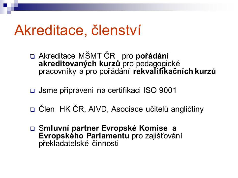  Akreditace MŠMT ČR pro pořádání akreditovaných kurzů pro pedagogické pracovníky a pro pořádání rekvalifikačních kurzů  Jsme připraveni na certifikaci ISO 9001  Člen HK ČR, AIVD, Asociace učitelů angličtiny  Smluvní partner Evropské Komise a Evropského Parlamentu pro zajišťování překladatelské činnosti Akreditace, členství