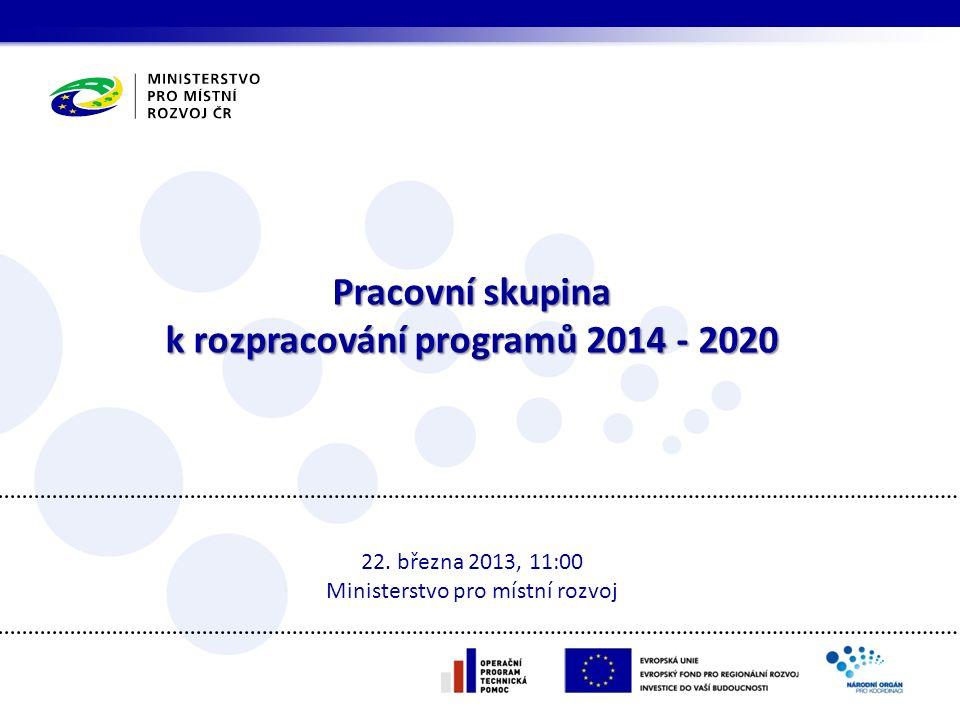 Pracovní skupina k rozpracování programů 2014 - 2020 22. března 2013, 11:00 Ministerstvo pro místní rozvoj