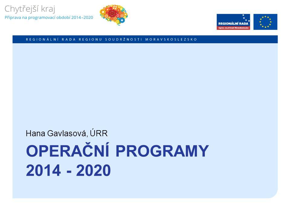 OPERAČNÍ PROGRAMY 2014 - 2020 Hana Gavlasová, ÚRR