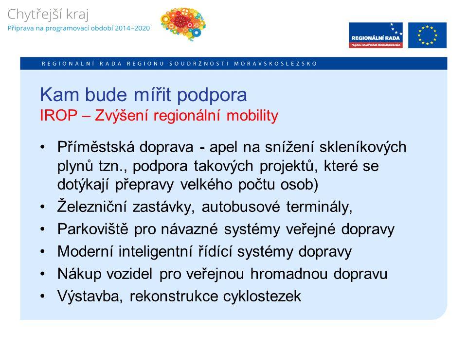 Kam bude mířit podpora IROP – Zvýšení regionální mobility Příměstská doprava - apel na snížení skleníkových plynů tzn., podpora takových projektů, které se dotýkají přepravy velkého počtu osob) Železniční zastávky, autobusové terminály, Parkoviště pro návazné systémy veřejné dopravy Moderní inteligentní řídící systémy dopravy Nákup vozidel pro veřejnou hromadnou dopravu Výstavba, rekonstrukce cyklostezek