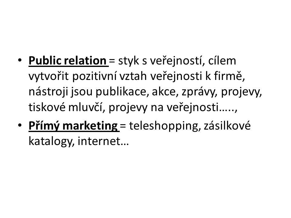 Public relation = styk s veřejností, cílem vytvořit pozitivní vztah veřejnosti k firmě, nástroji jsou publikace, akce, zprávy, projevy, tiskové mluvčí, projevy na veřejnosti….., Přímý marketing = teleshopping, zásilkové katalogy, internet…