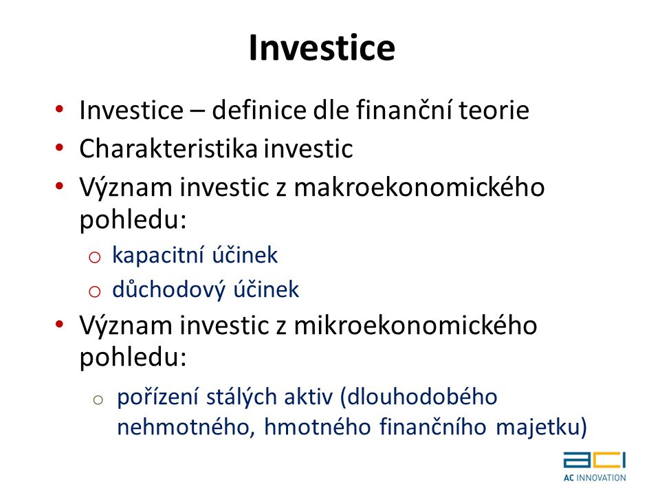 Investice – definice dle finanční teorie Charakteristika investic Význam investic z makroekonomického pohledu: o kapacitní účinek o důchodový účinek Význam investic z mikroekonomického pohledu: o pořízení stálých aktiv (dlouhodobého nehmotného, hmotného finančního majetku) Investice
