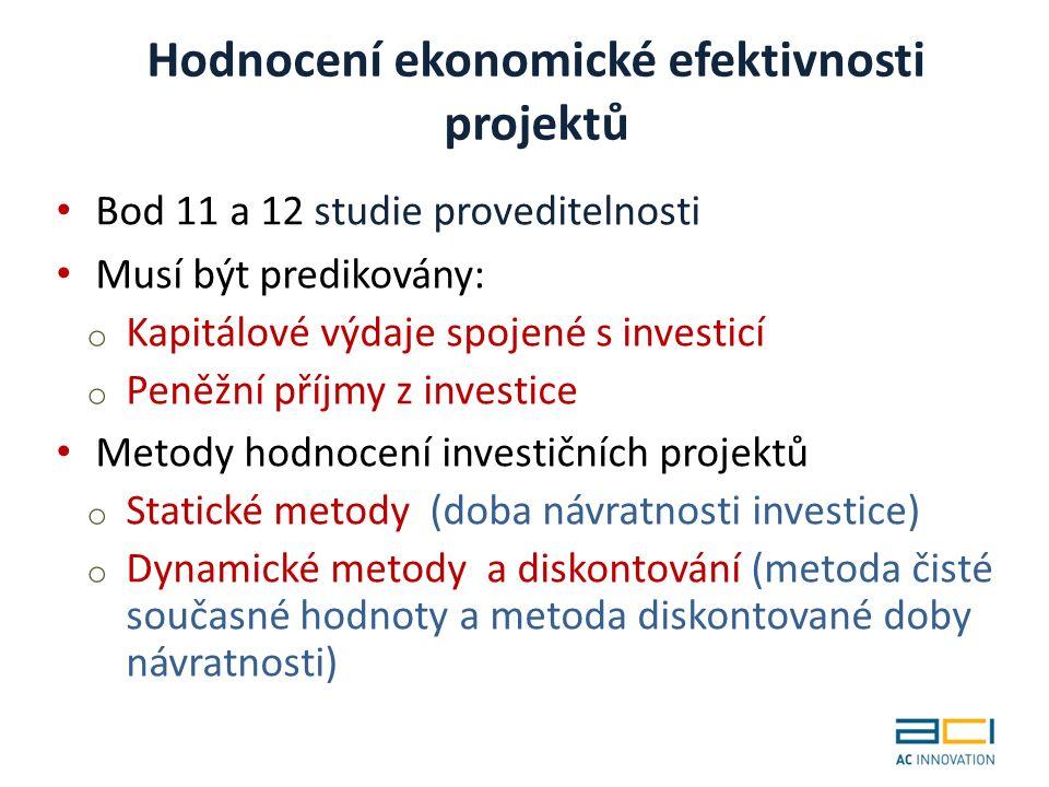 Hodnocení ekonomické efektivnosti projektů Bod 11 a 12 studie proveditelnosti Musí být predikovány: o Kapitálové výdaje spojené s investicí o Peněžní příjmy z investice Metody hodnocení investičních projektů o Statické metody (doba návratnosti investice) o Dynamické metody a diskontování (metoda čisté současné hodnoty a metoda diskontované doby návratnosti)