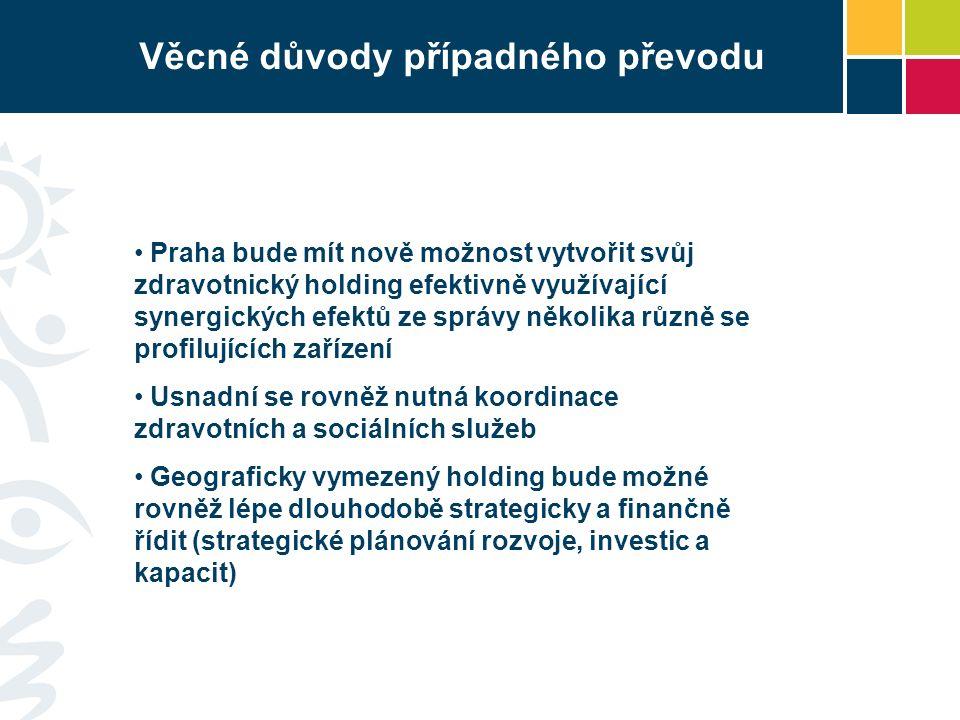 Věcné důvody případného převodu Praha bude mít nově možnost vytvořit svůj zdravotnický holding efektivně využívající synergických efektů ze správy několika různě se profilujících zařízení Usnadní se rovněž nutná koordinace zdravotních a sociálních služeb Geograficky vymezený holding bude možné rovněž lépe dlouhodobě strategicky a finančně řídit (strategické plánování rozvoje, investic a kapacit)