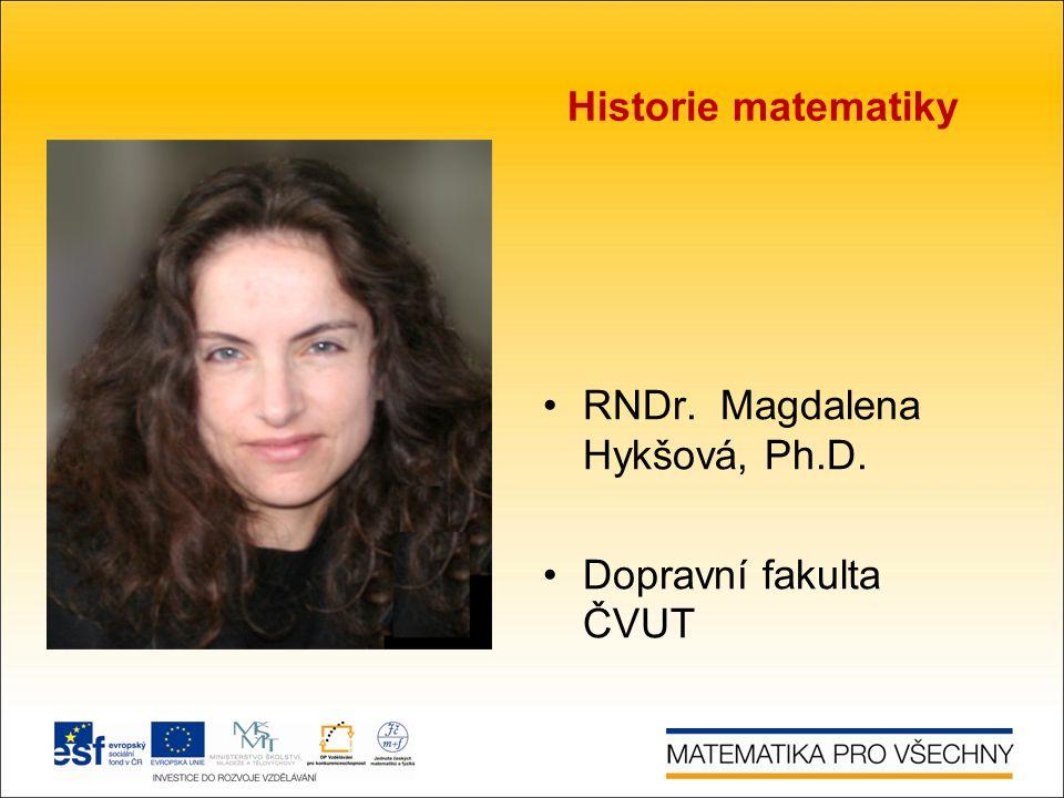 Historie matematiky RNDr. Magdalena Hykšová, Ph.D. Dopravní fakulta ČVUT