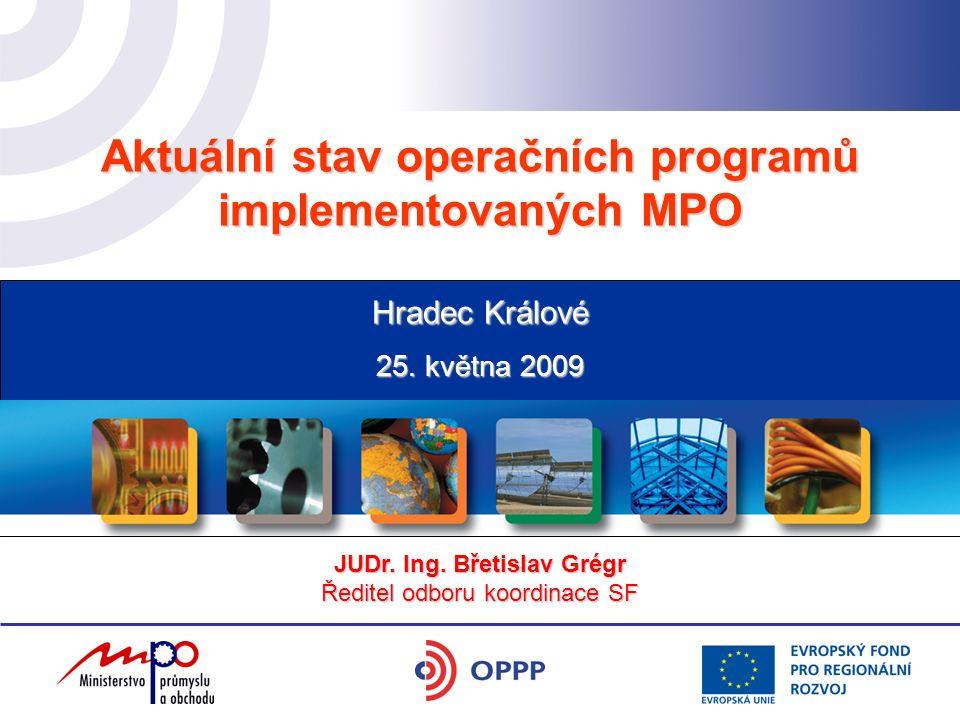 Aktuální stav operačních programů implementovaných MPO 25. května 2009 Hradec Králové JUDr. Ing. Břetislav Grégr Ředitel odboru koordinace SF