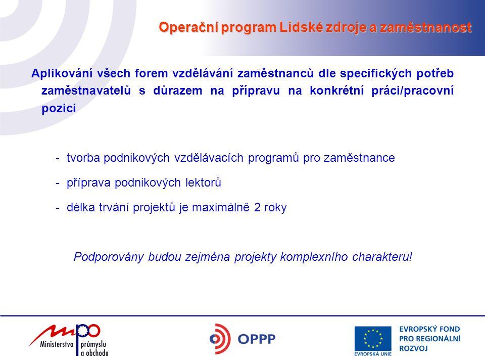 Operační program Lidské zdroje a zaměstnanost Aplikování všech forem vzdělávání zaměstnanců dle specifických potřeb zaměstnavatelů s důrazem na přípravu na konkrétní práci/pracovní pozici -tvorba podnikových vzdělávacích programů pro zaměstnance -příprava podnikových lektorů -délka trvání projektů je maximálně 2 roky Podporovány budou zejména projekty komplexního charakteru!