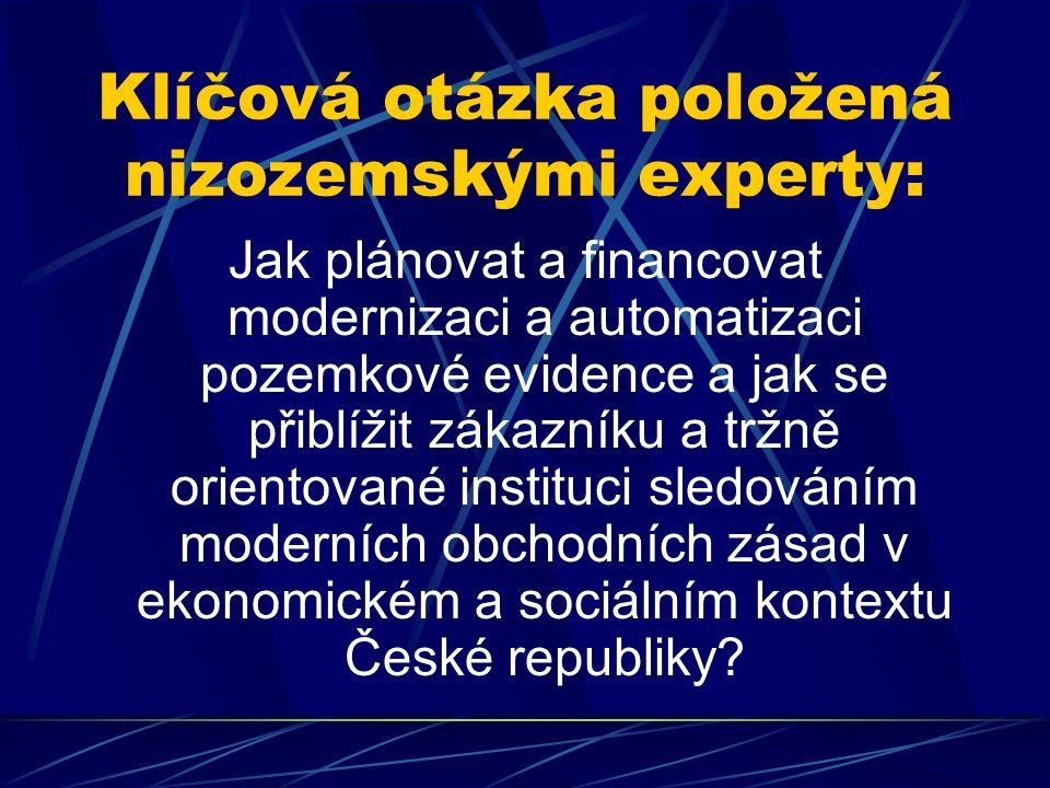 Klíčová otázka položená nizozemskými experty: Jak plánovat a financovat modernizaci a automatizaci pozemkové evidence a jak se přiblížit zákazníku a tržně orientované instituci sledováním moderních obchodních zásad v ekonomickém a sociálním kontextu České republiky
