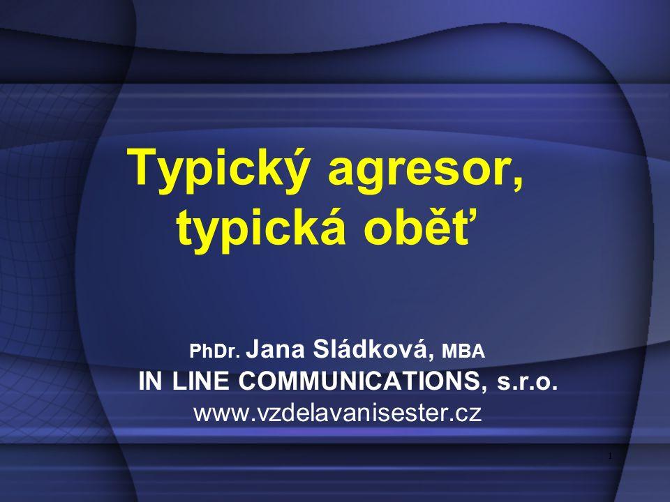 1 1 Typický agresor, typická oběť PhDr. Jana Sládková, MBA IN LINE COMMUNICATIONS, s.r.o. www.vzdelavanisester.cz