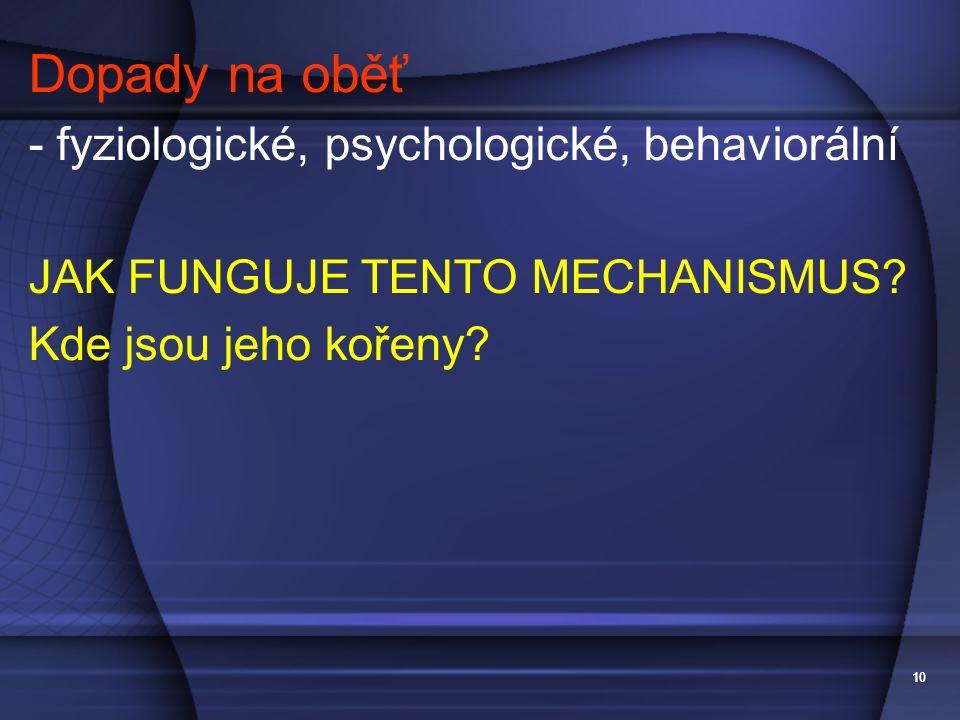 10 Dopady na oběť - fyziologické, psychologické, behaviorální JAK FUNGUJE TENTO MECHANISMUS? Kde jsou jeho kořeny?