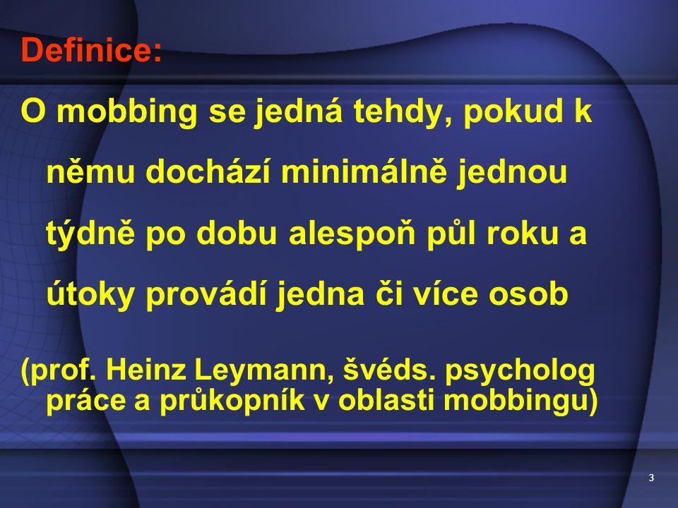33 Definice: O mobbing se jedná tehdy, pokud k němu dochází minimálně jednou týdně po dobu alespoň půl roku a útoky provádí jedna či více osob (prof.
